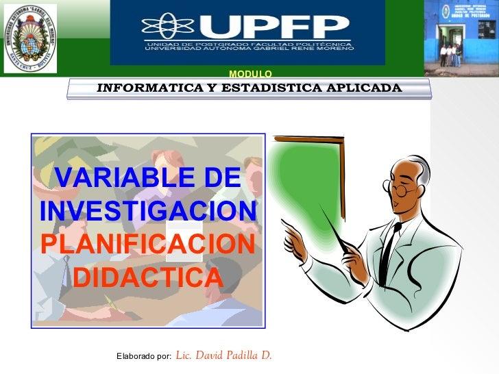 MODULO VARIABLE DE INVESTIGACION   PLANIFICACION DIDACTICA Elaborado por:   Lic. David Padilla D.