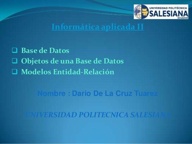 Informática aplicada II  Base de Datos   Objetos de una Base de Datos  Modelos Entidad-Relación  Nombre : Dario De La C...