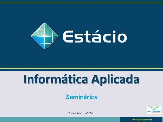 Informática Aplicada  Seminários  3 de outubro de 2014