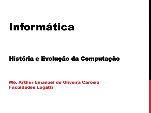 Informática História e Evolução da Computação  Me. Arthur Emanuel de Oliveira Carosia Faculdades Logatti
