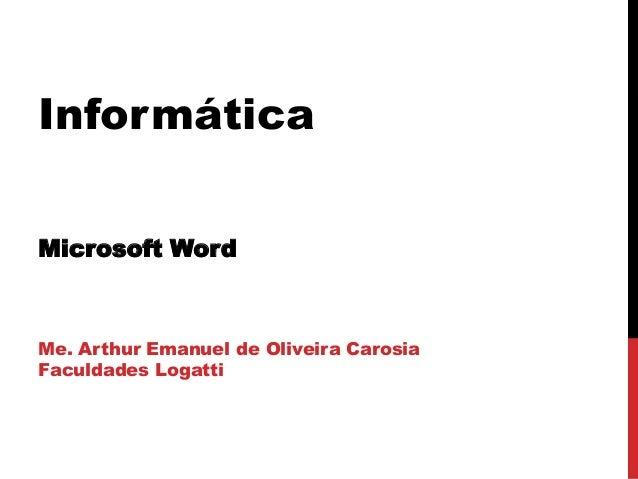 Informática Microsoft Word Me. Arthur Emanuel de Oliveira Carosia Faculdades Logatti