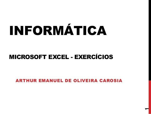 INFORMÁTICA MICROSOFT EXCEL - EXERCÍCIOS ARTHUR EMANUEL DE OLIVEIRA CAROSIA 1