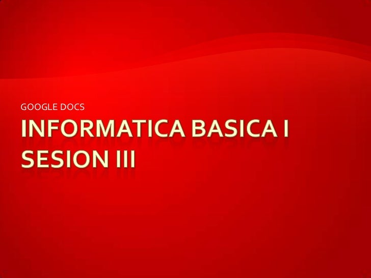 INFORMATICA BASICA ISESION III<br />GOOGLE DOCS<br />