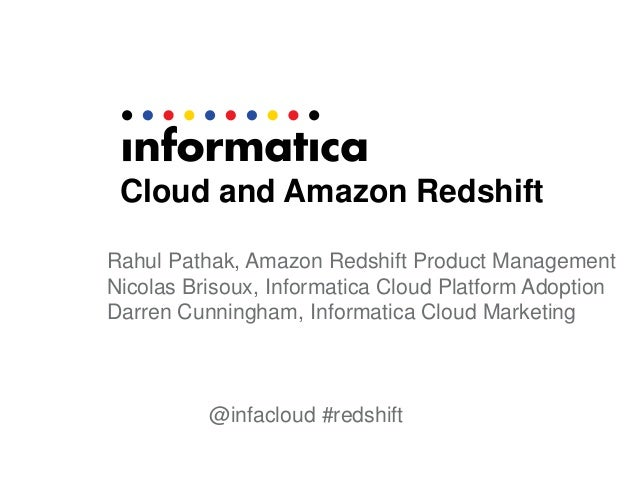 Cloud and Amazon Redshift Rahul Pathak, Amazon Redshift Product Management Nicolas Brisoux, Informatica Cloud Platform Ado...