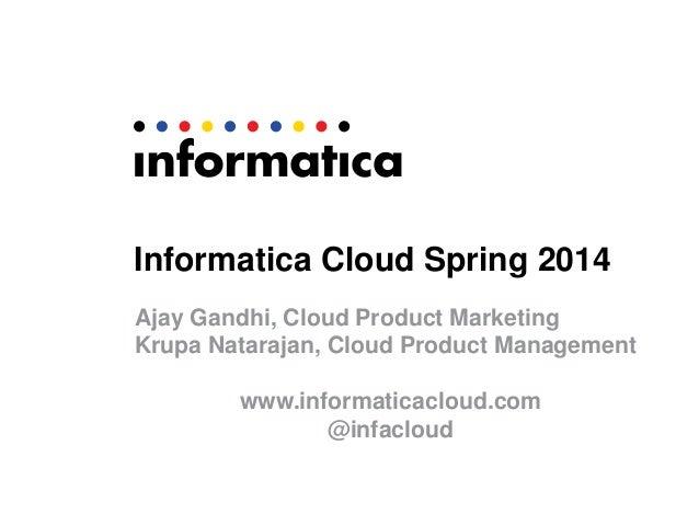 Informatica Cloud Spring 2014 Ajay Gandhi, Cloud Product Marketing Krupa Natarajan, Cloud Product Management www.informati...