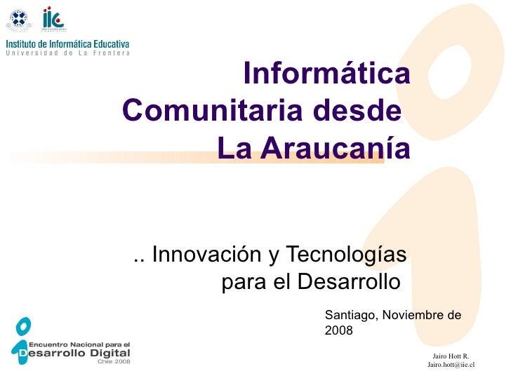 Informática Comunitaria desde  La Araucanía .. Innovación y Tecnologías para el Desarrollo  Santiago, Noviembre de 2008