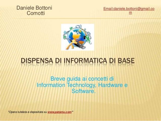 DISPENSA DI INFORMATICA DI BASEDaniele BottoniComottiBreve guida ai concetti diInformation Technology, Hardware eSoftware....