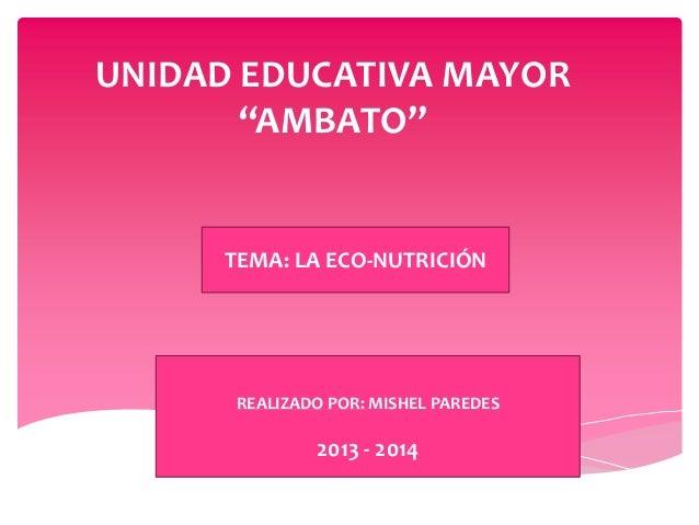 """UNIDAD EDUCATIVA MAYOR """"AMBATO"""" TEMA: LA ECO-NUTRICIÓN REALIZADO POR: MISHEL PAREDES 2013 - 2014"""