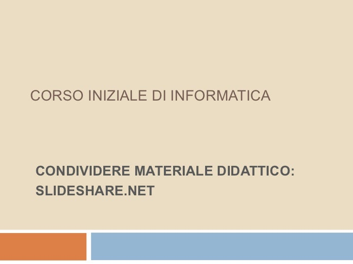 CORSO INIZIALE DI INFORMATICACONDIVIDERE MATERIALE DIDATTICO:SLIDESHARE.NET