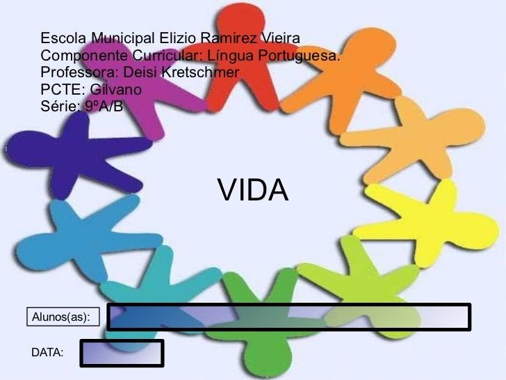 VIDA Escola Municipal Elizio Ramirez Vieira Componente Curricular: Língua Portuguesa. Professora: Deisi Kretschmer PCTE: G...