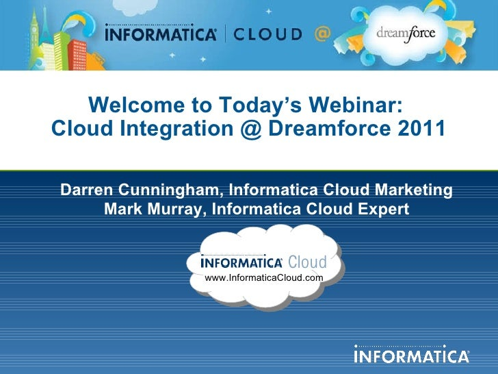 Welcome to Today's Webinar:  Cloud Integration @ Dreamforce 2011 Darren Cunningham, Informatica Cloud Marketing Mark Murra...