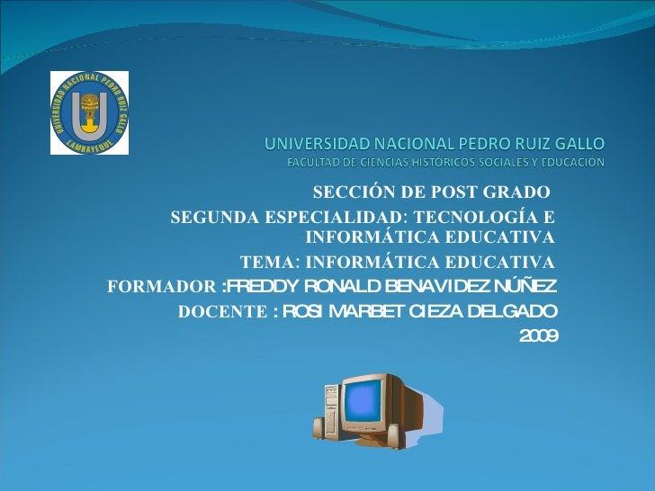 SECCIÓN DE POST GRADO  SEGUNDA ESPECIALIDAD: TECNOLOGÍA E INFORMÁTICA EDUCATIVA TEMA: INFORMÁTICA EDUCATIVA FORMADOR  :FRE...