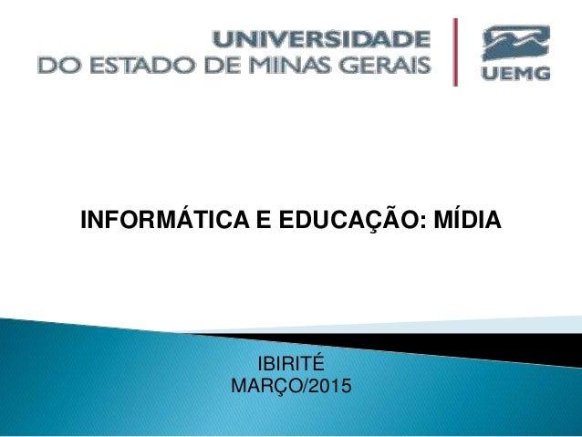 INFORMÁTICA E EDUCAÇÃO: MÍDIA IBIRITÉ MARÇO/2015