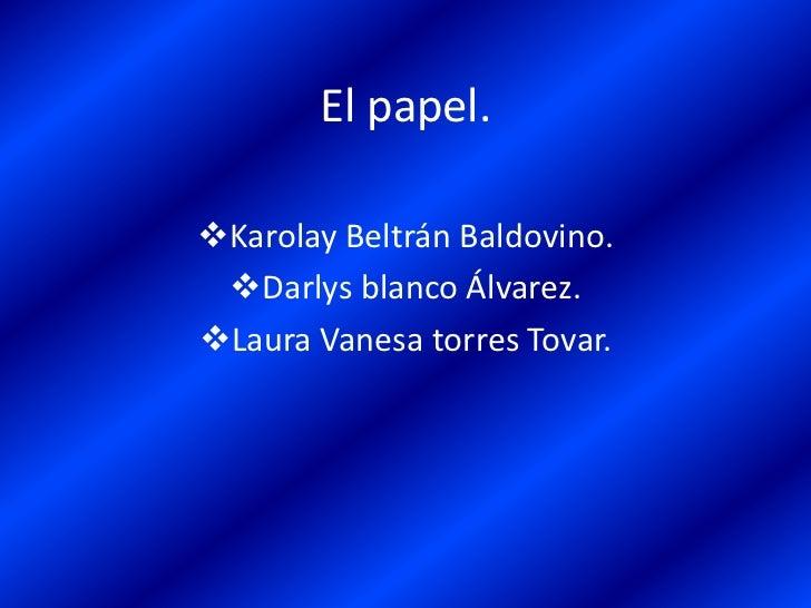El papel.<br /><ul><li>Karolay Beltrán Baldovino.