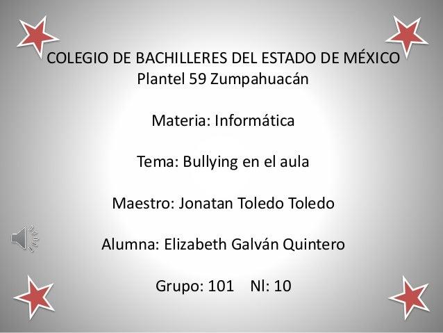 COLEGIO DE BACHILLERES DEL ESTADO DE MÉXICO  Plantel 59 Zumpahuacán  Materia: Informática  Tema: Bullying en el aula  Maes...