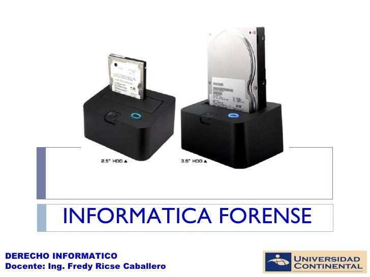 INFORMATICA FORENSE DERECHO INFORMATICO Docente: Ing. Fredy Ricse Caballero