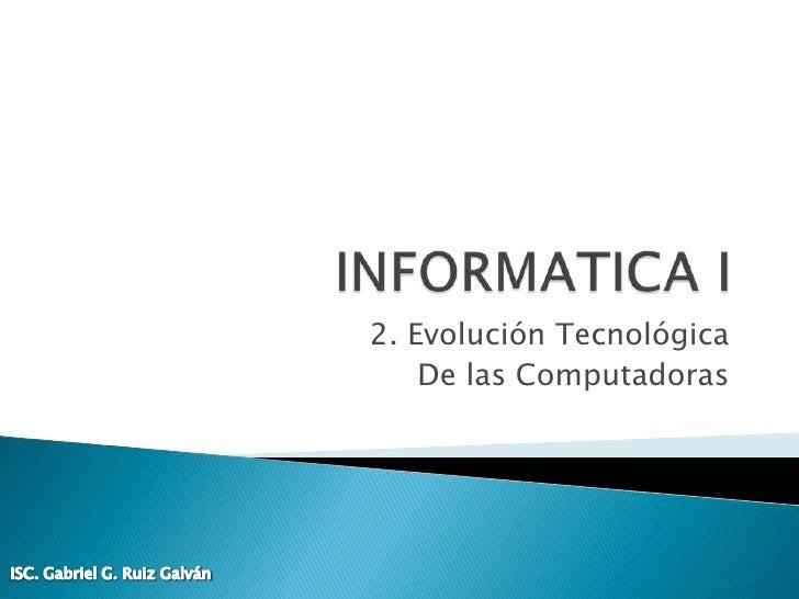 INFORMATICA I<br />2. Evolución Tecnológica<br />De las Computadoras<br />ISC. Gabriel G. Ruiz Galván<br />