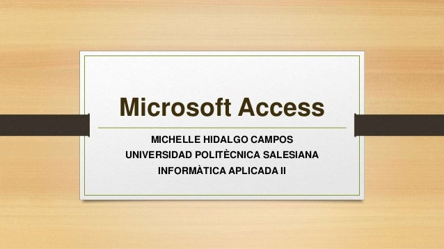 Microsoft Access MICHELLE HIDALGO CAMPOS UNIVERSIDAD POLITÈCNICA SALESIANA INFORMÀTICA APLICADA II