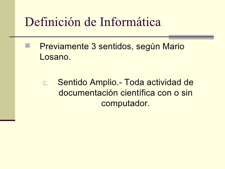 Definición de Informática <ul><li>Previamente 3 sentidos, según Mario Losano. </li></ul><ul><li>Sentido Amplio.- Toda acti...