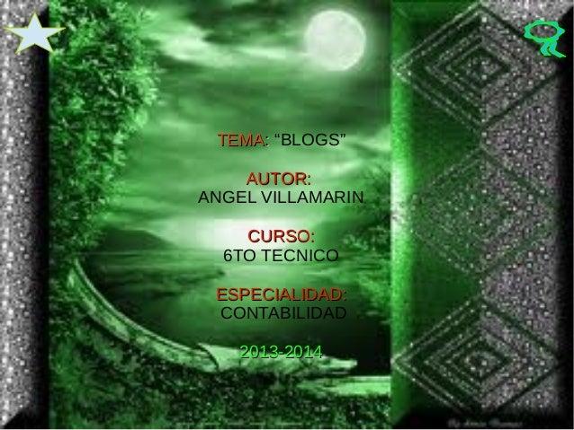 """TEMA: """"BLOGS"""" AUTOR: ANGEL VILLAMARIN CURSO: 6TO TECNICO ESPECIALIDAD: CONTABILIDAD 2013-2014"""