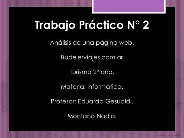 Trabajo Práctico N° 2  Análisis de una página web.  Budelerviajes.com.ar  Turismo 2° año.  Materia: Informática.  Profesor...
