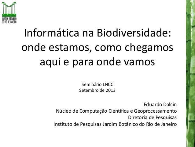 Informática na Biodiversidade: onde estamos, como chegamos aqui e para onde vamos Seminário LNCC Setembro de 2013  Eduardo...