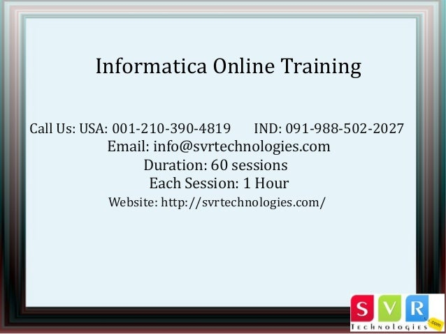 Informatica Online Training Call Us: USA: 001-210-390-4819 IND: 091-988-502-2027 Email: info@svrtechnologies.com Duration:...