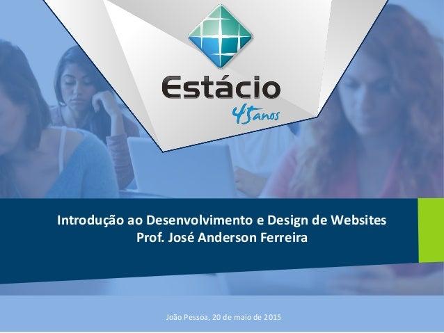 Introdução ao Desenvolvimento e Design de Websites Prof. José Anderson Ferreira João Pessoa, 20 de maio de 2015