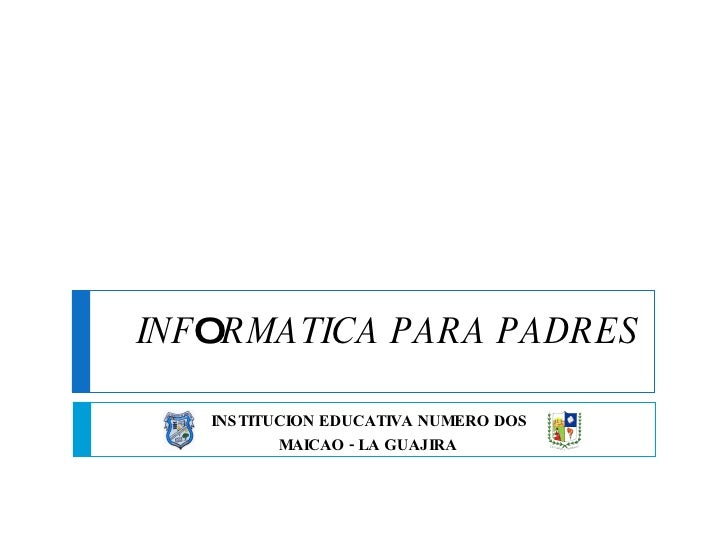 INF O RMATICA PARA PADRES INSTITUCION EDUCATIVA NUMERO DOS MAICAO - LA GUAJIRA