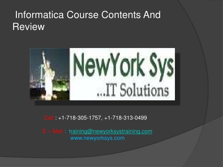 Informatica Course Contents AndReview      Call : +1-718-305-1757, +1-718-313-0499      E – Mail : training@newyorksystrai...