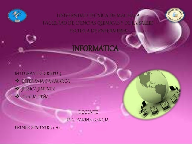 UNIVERSIDAD TECNICA DE MACHALA FACULTAD DE CIENCIAS QUIMICAS Y DE LA SALUD ESCUELA DE ENFERMERIA INFORMATICA INTEGRANTES G...