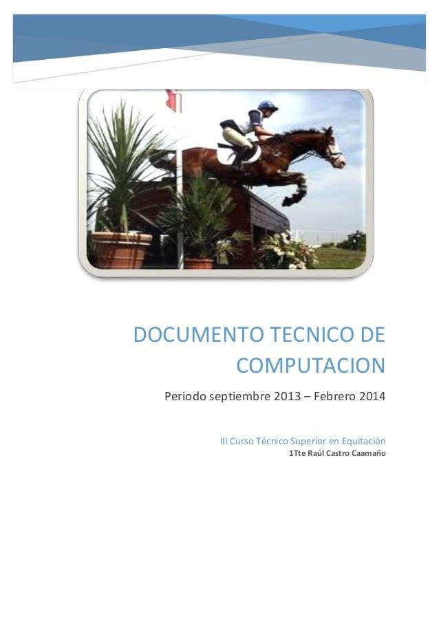 DOCUMENTO TECNICO DE COMPUTACION Periodo septiembre 2013 – Febrero 2014 III Curso Técnico Superior en Equitación 1Tte Raúl...