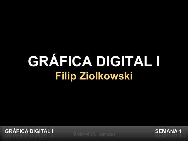 INFORMÁTICA I semana IINFORMÁTICA I semana I GRÁFICA DIGITAL I Filip Ziolkowski