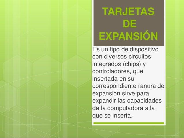 TARJETAS DE EXPANSIÓN Es un tipo de dispositivo con diversos circuitos integrados (chips) y controladores, que insertada e...