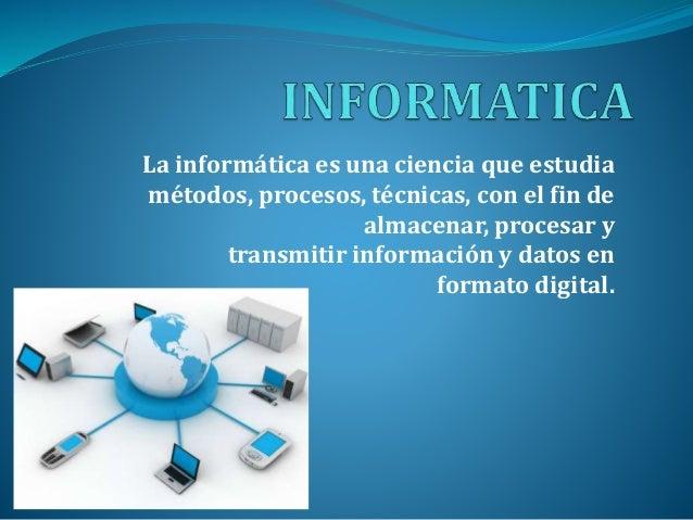 La informática es una ciencia que estudia métodos, procesos, técnicas, con el fin de almacenar, procesar y transmitir info...