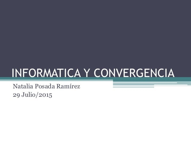 INFORMATICA Y CONVERGENCIA Natalia Posada Ramírez 29 Julio/2015