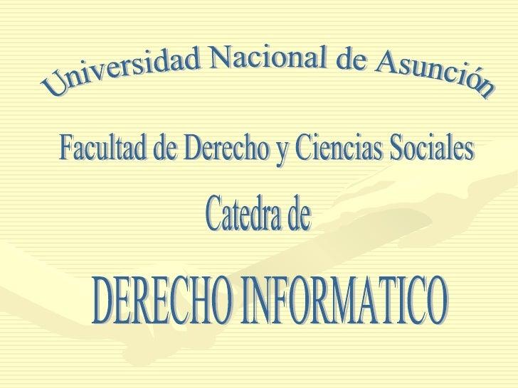 DERECHO INFORMATICO Universidad Nacional de Asunción Facultad de Derecho y Ciencias Sociales Catedra de