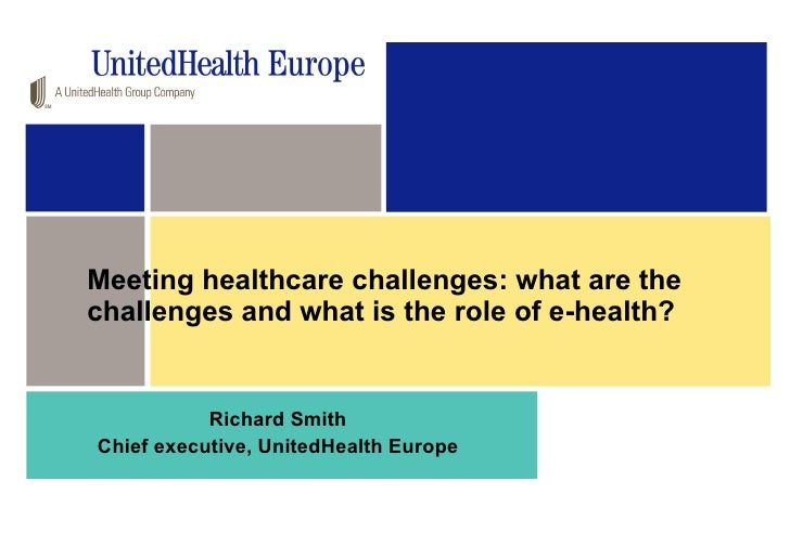 Meeting healthcare challenges: what are the challenges and what is the role of e-health?  Richard Smith Chief executive, U...