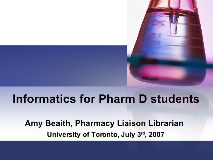 Informatics for Pharm D students Amy Beaith, Pharmacy Liaison Librarian   University of Toronto, July 3 rd , 2007