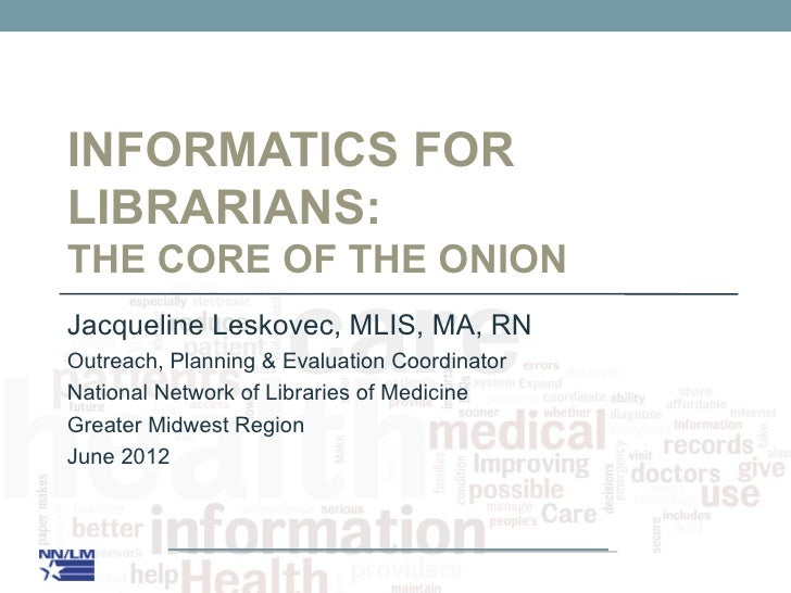 INFORMATICS FORLIBRARIANS:THE CORE OF THE ONIONJacqueline Leskovec, MLIS, MA, RNOutreach, Planning & Evaluation Coordinato...