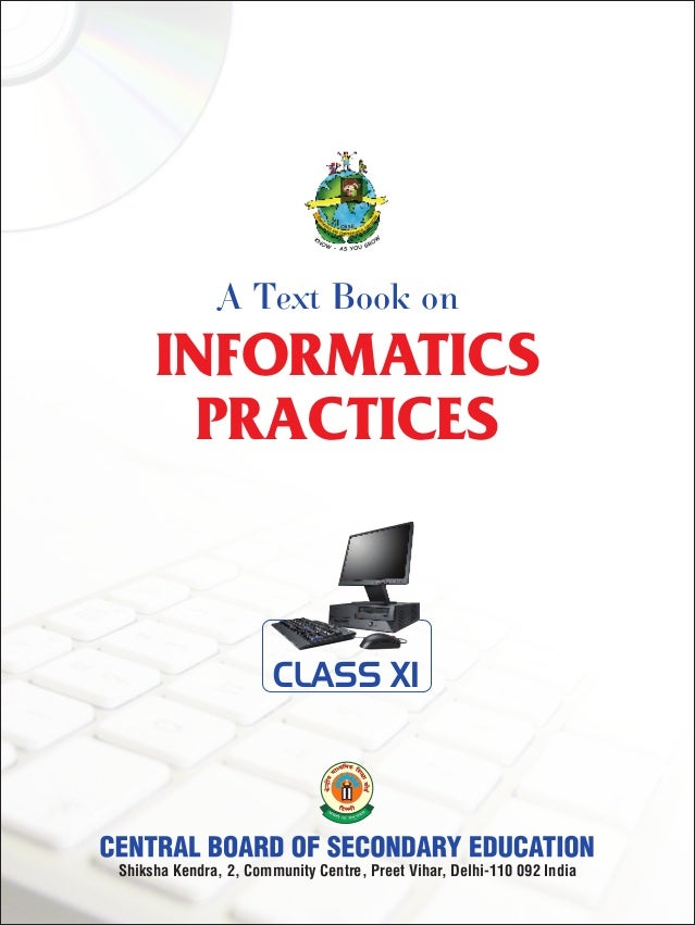 INFORMATICS PRACTICES A Text Book on Shiksha Kendra, 2, Community Centre, Preet Vihar, Delhi-110 092 India CLASS XI