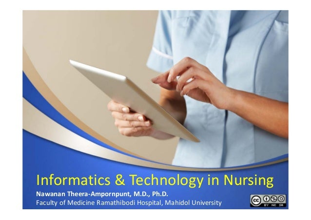 Informatics & Technology in Nursing Nawanan Theera‐Ampornpunt, M.D., Ph.D. Faculty of Medicine Ramathibodi Hospital, Mahid...
