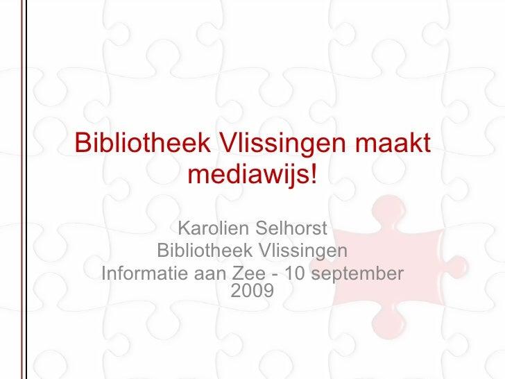 Bibliotheek Vlissingen maakt mediawijs! Karolien Selhorst Bibliotheek Vlissingen Informatie aan Zee - 10 september 2009