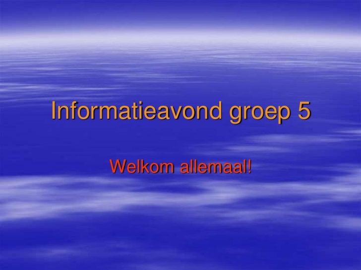 Informatieavond groep 5     Welkom allemaal!