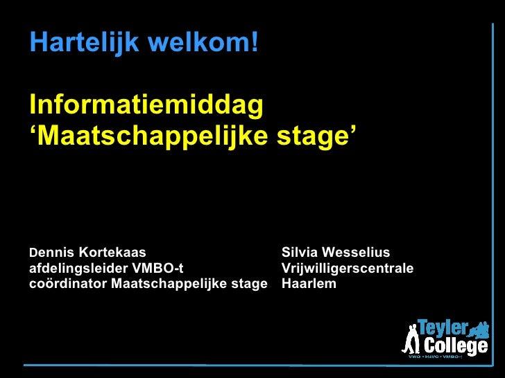 Hartelijk welkom! Informatiemiddag 'Maatschappelijke stage' D ennis Kortekaas Silvia Wesselius afdelingsleider VMBO-t Vrij...