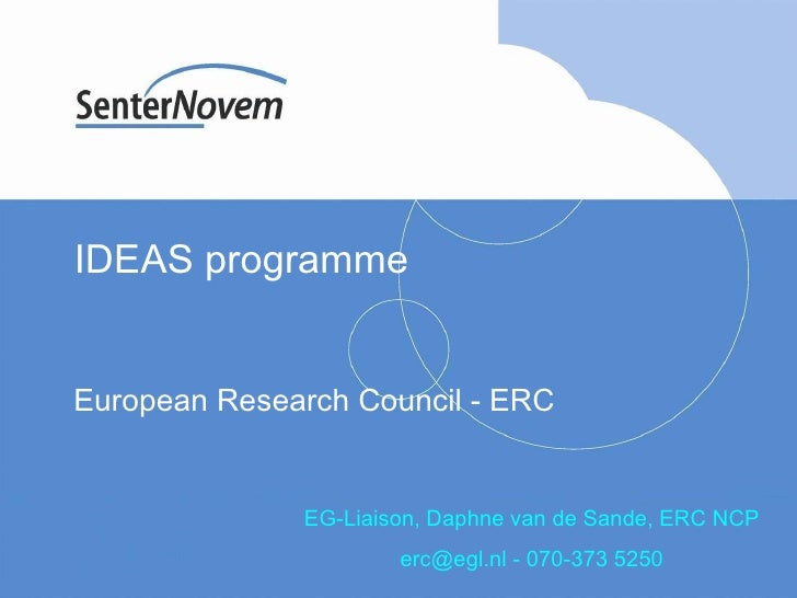 IDEAS programme  European Research Council - ERC EG-Liaison, Daphne van de Sande, ERC NCP erc@egl.nl - 070-373 5250