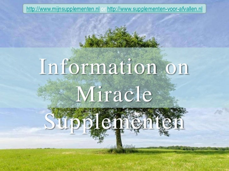 http://www.mijnsupplementen.nl or http://www.supplementen-voor-afvallen.nl<br />Information on <br />Miracle Supplementen<...