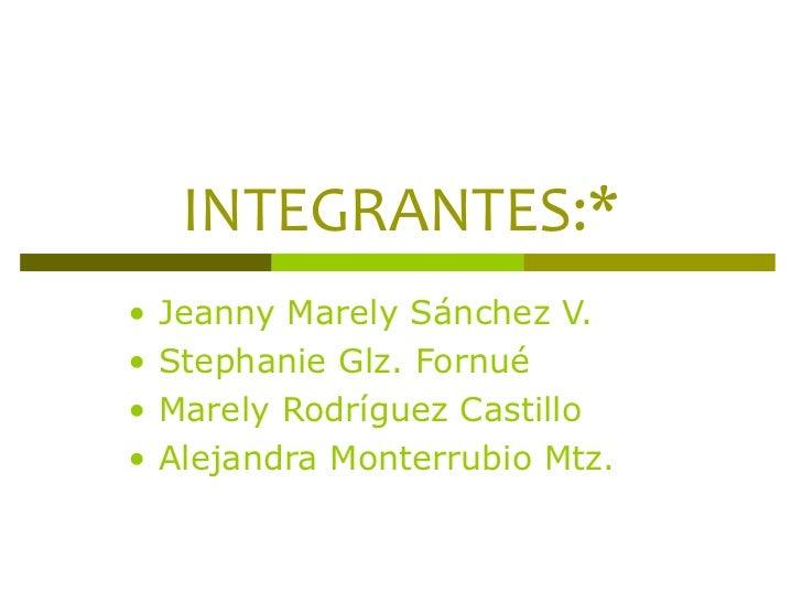 INTEGRANTES:* •  Jeanny Marely Sánchez V. •  Stephanie Glz. Fornué •  Marely Rodríguez Castillo •  Alejandra Monterrubio M...