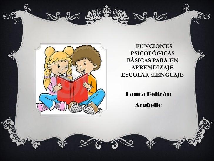 FUNCIONES PSICOLÓGICAS BÁSICAS PARA EN APRENDIZAJE ESCOLAR :LENGUAJE <ul><li>Laura Beltrán Argüello </li></ul>