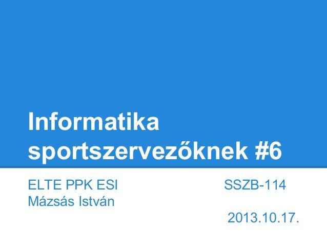 Informatika sportszervezőknek #6 ELTE PPK ESI Mázsás István  SSZB-114 2013.10.17.